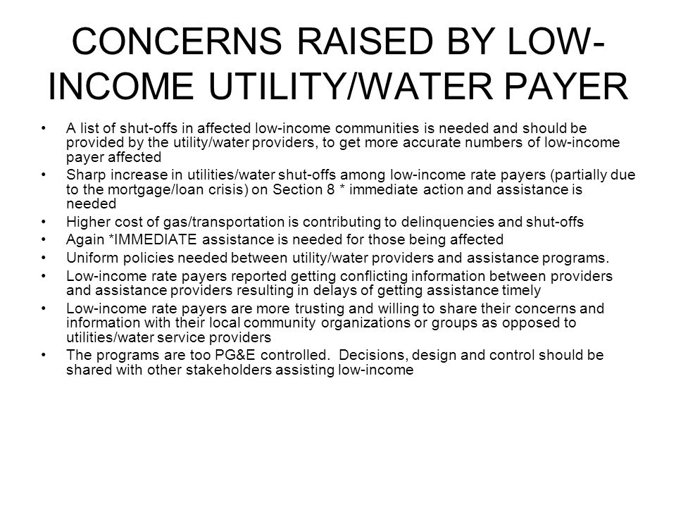 NEEDS OF THE LOW-INCOME RATE PAYER & COMMUNITY The needs of low-income communities varies depending on it's region Issues raised in Northern California differs from those in Central, Southern or rural areas among low-income utilities/water rate payers.
