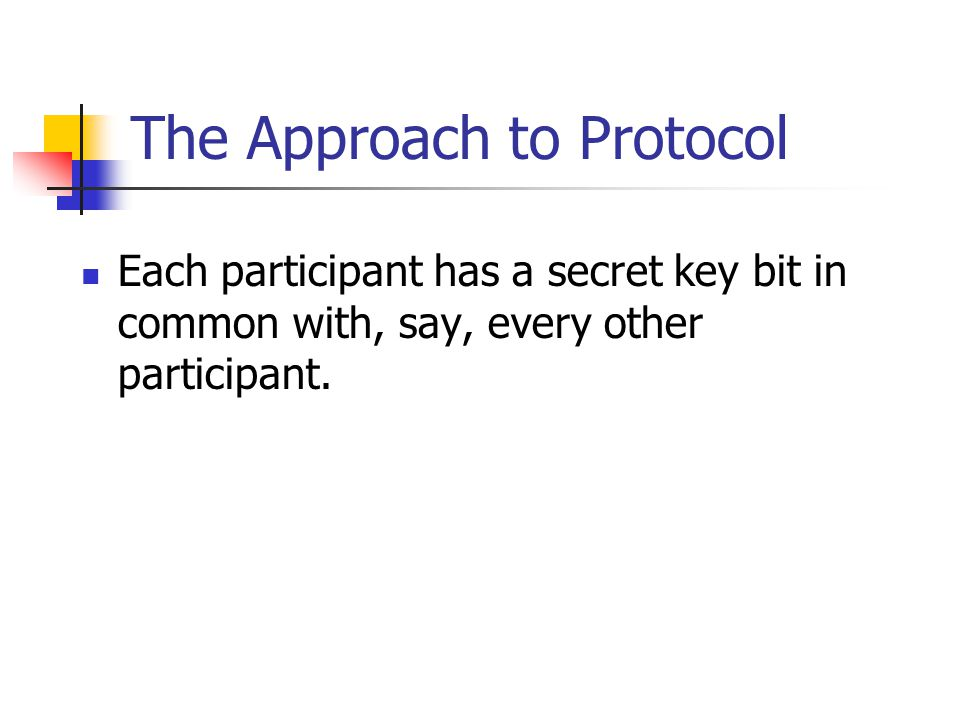 The Approach to Protocol Each participant has a secret key bit in common with, say, every other participant.