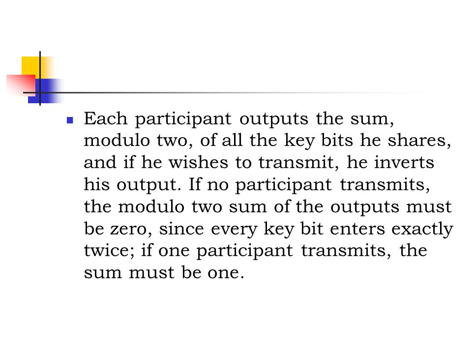 Each participant outputs the sum, modulo two, of all the key bits he shares, and if he wishes to transmit, he inverts his output.