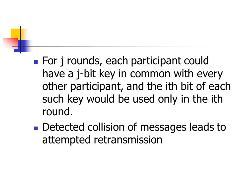 For j rounds, each participant could have a j-bit key in common with every other participant, and the ith bit of each such key would be used only in the ith round.