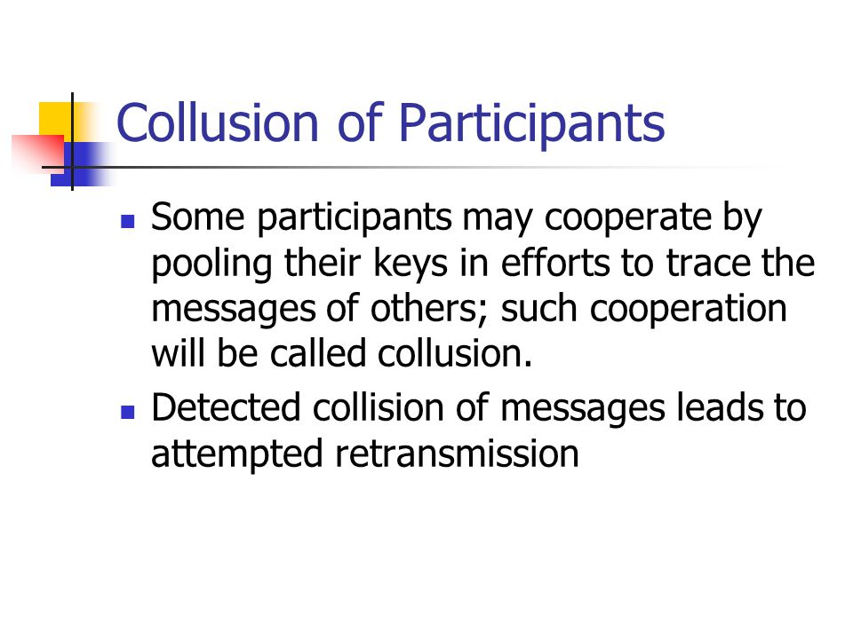 Collusion of Participants Some participants may cooperate by pooling their keys in efforts to trace the messages of others; such cooperation will be called collusion.