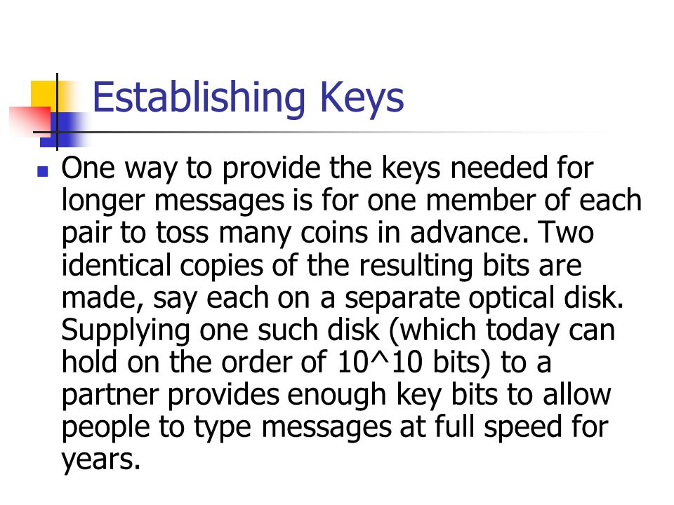 Establishing Keys One way to provide the keys needed for longer messages is for one member of each pair to toss many coins in advance.
