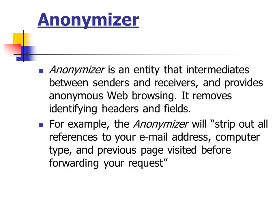 Anonymizer Anonymizer is an entity that intermediates between senders and receivers, and provides anonymous Web browsing.