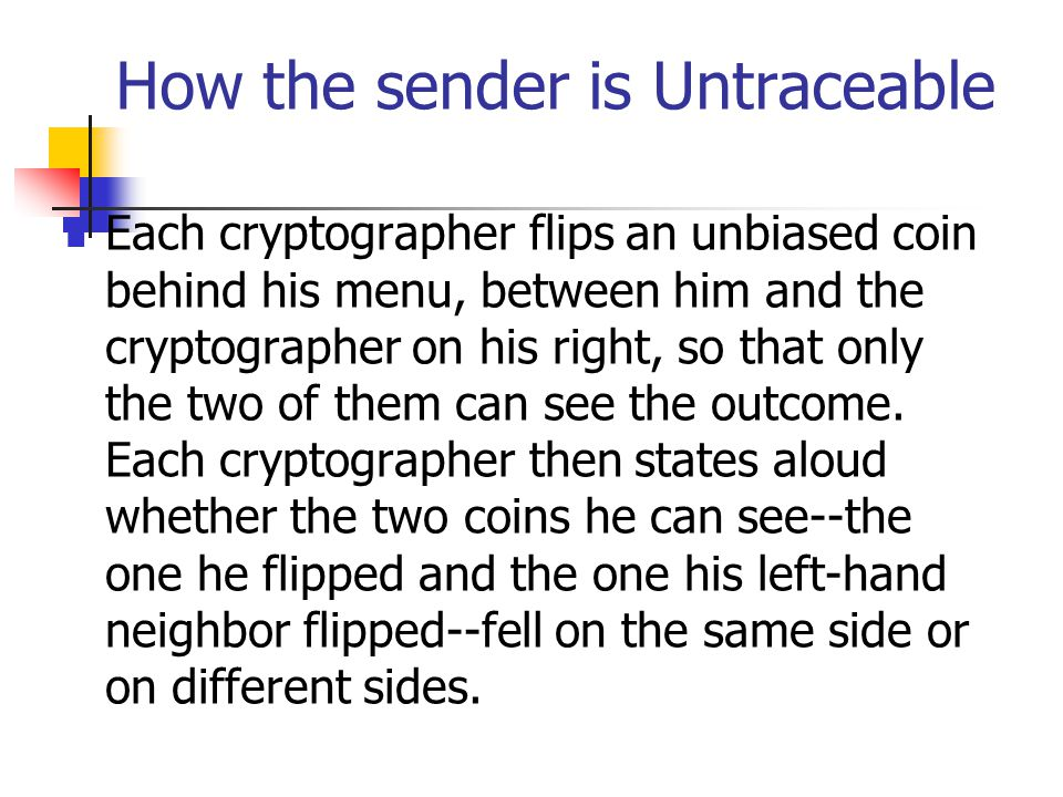 How the sender is Untraceable Each cryptographer flips an unbiased coin behind his menu, between him and the cryptographer on his right, so that only the two of them can see the outcome.
