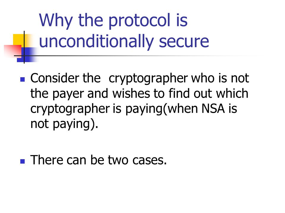 Why the protocol is unconditionally secure Consider the cryptographer who is not the payer and wishes to find out which cryptographer is paying(when NSA is not paying).