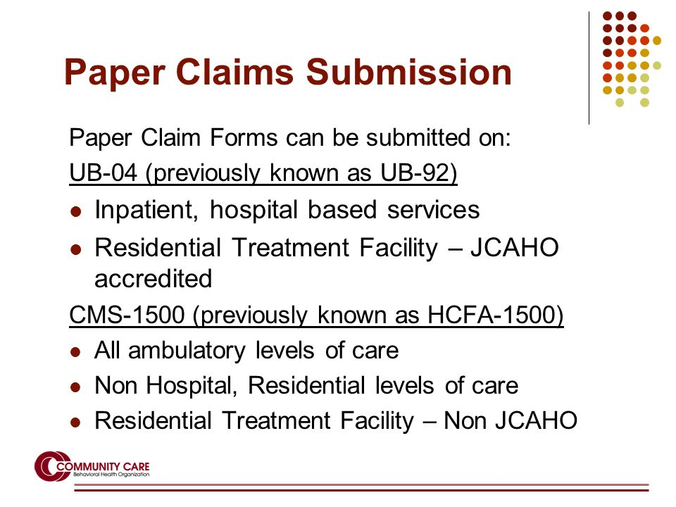 Paper Claims Submission Paper Claim Forms can be submitted on: UB-04 (previously known as UB-92) Inpatient, hospital based services Residential Treatment Facility – JCAHO accredited CMS-1500 (previously known as HCFA-1500) All ambulatory levels of care Non Hospital, Residential levels of care Residential Treatment Facility – Non JCAHO