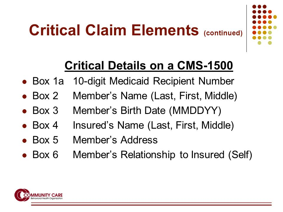 Critical Details on a CMS-1500 Box 1a 10-digit Medicaid Recipient Number Box 2 Member's Name (Last, First, Middle) Box 3 Member's Birth Date (MMDDYY) Box 4 Insured's Name (Last, First, Middle) Box 5 Member's Address Box 6 Member's Relationship to Insured (Self) Critical Claim Elements (continued)