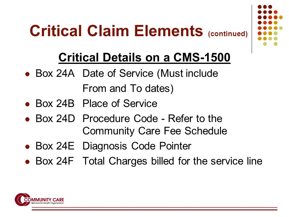 Critical Details on a CMS-1500 Box 24ADate of Service (Must include From and To dates) Box 24BPlace of Service Box 24DProcedure Code - Refer to the Community Care Fee Schedule Box 24EDiagnosis Code Pointer Box 24FTotal Charges billed for the service line Critical Claim Elements (continued)