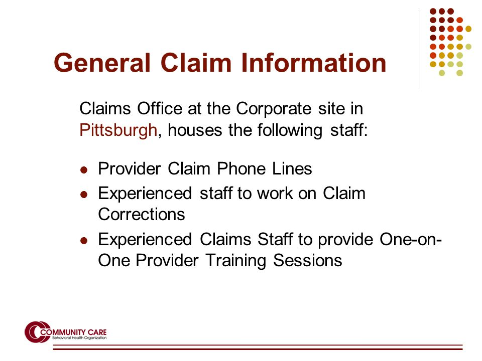 General Claim Information Claims Office at the Corporate site in Pittsburgh, houses the following staff: Provider Claim Phone Lines Experienced staff to work on Claim Corrections Experienced Claims Staff to provide One-on- One Provider Training Sessions