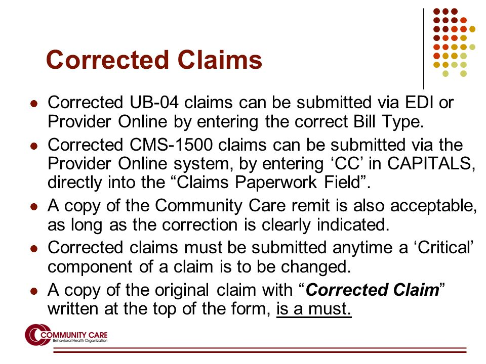 Corrected Claims Corrected UB-04 claims can be submitted via EDI or Provider Online by entering the correct Bill Type. Corrected CMS-1500 claims can b