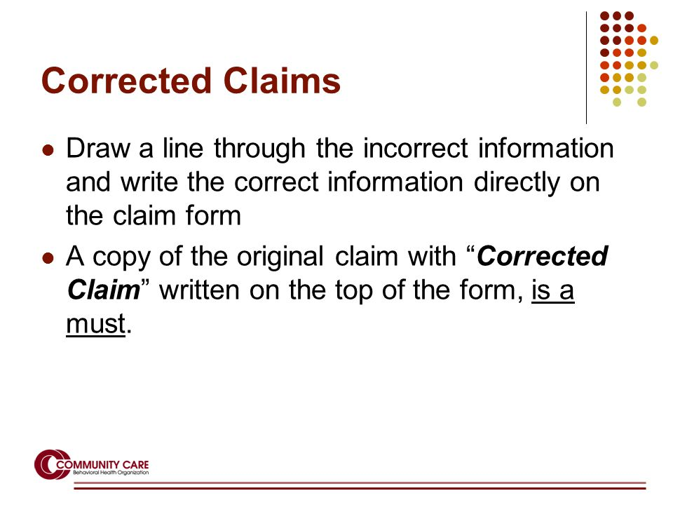 Corrected Claims Draw a line through the incorrect information and write the correct information directly on the claim form A copy of the original claim with Corrected Claim written on the top of the form, is a must.
