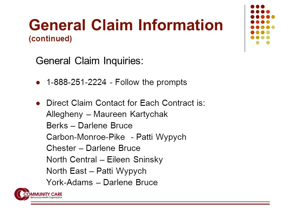 General Claim Inquiries: 1-888-251-2224 - Follow the prompts Direct Claim Contact for Each Contract is: Allegheny – Maureen Kartychak Berks – Darlene Bruce Carbon-Monroe-Pike - Patti Wypych Chester – Darlene Bruce North Central – Eileen Sninsky North East – Patti Wypych York-Adams – Darlene Bruce General Claim Information (continued)