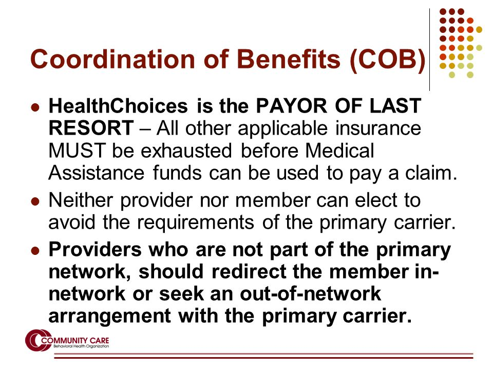 Coordination of Benefits (COB) HealthChoices is the PAYOR OF LAST RESORT – All other applicable insurance MUST be exhausted before Medical Assistance