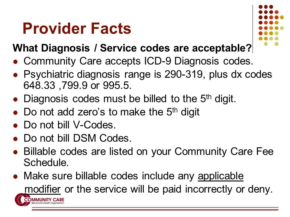 Provider Facts What Diagnosis / Service codes are acceptable? Community Care accepts ICD-9 Diagnosis codes. Psychiatric diagnosis range is 290-319, pl