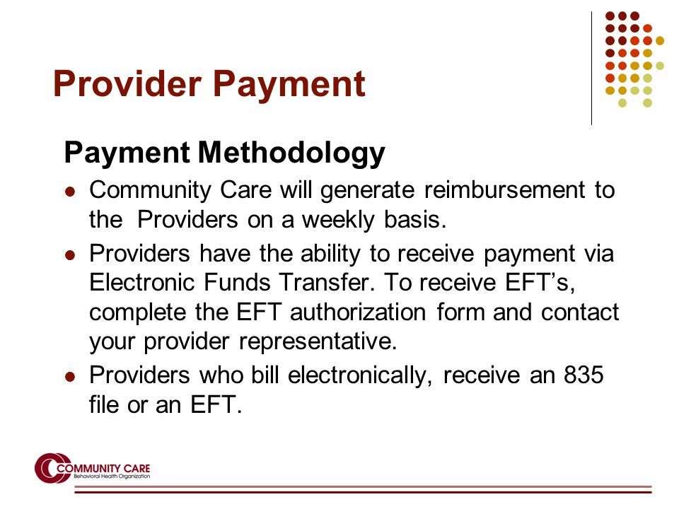 Provider Payment Payment Methodology Community Care will generate reimbursement to the Providers on a weekly basis.