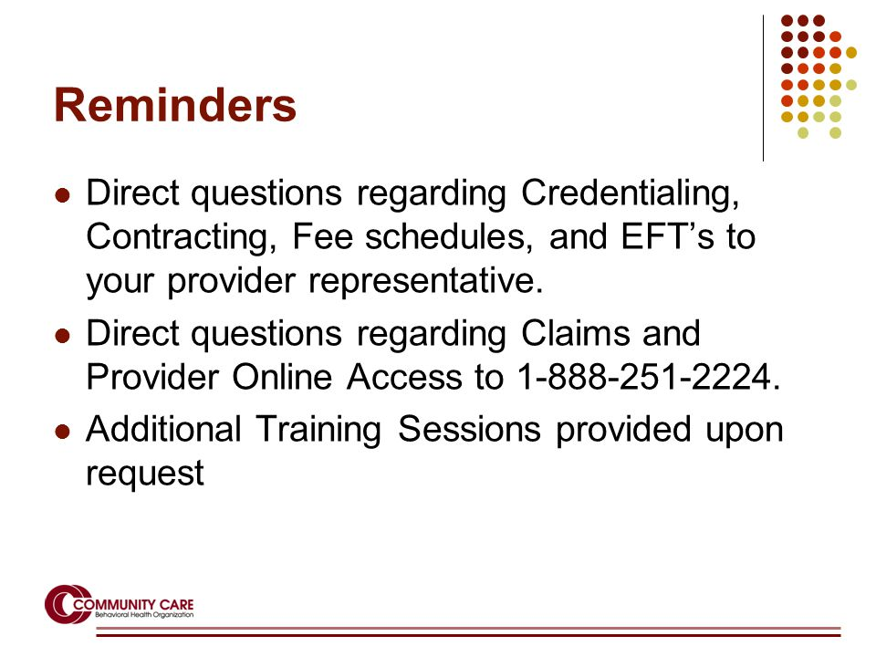 Reminders Direct questions regarding Credentialing, Contracting, Fee schedules, and EFT's to your provider representative.