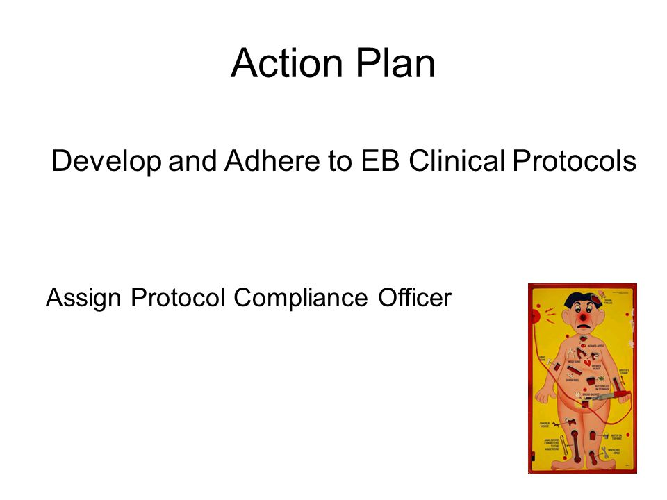 Action Plan Develop and Adhere to EB Clinical Protocols Assign Protocol Compliance Officer