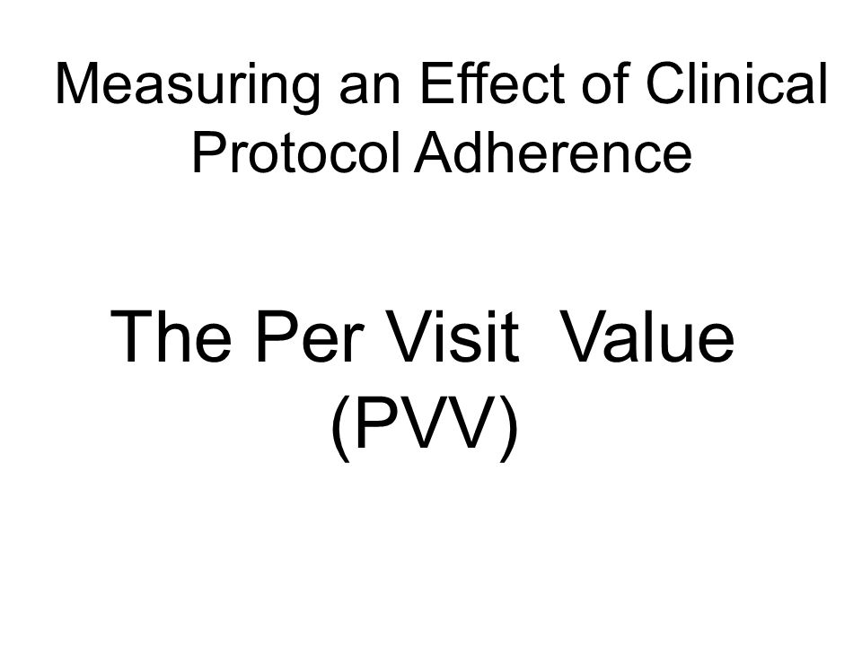 Measuring an Effect of Clinical Protocol Adherence The Per Visit Value (PVV)