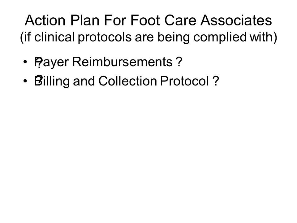 Action Plan For Foot Care Associates (if clinical protocols are being complied with) Payer Reimbursements .