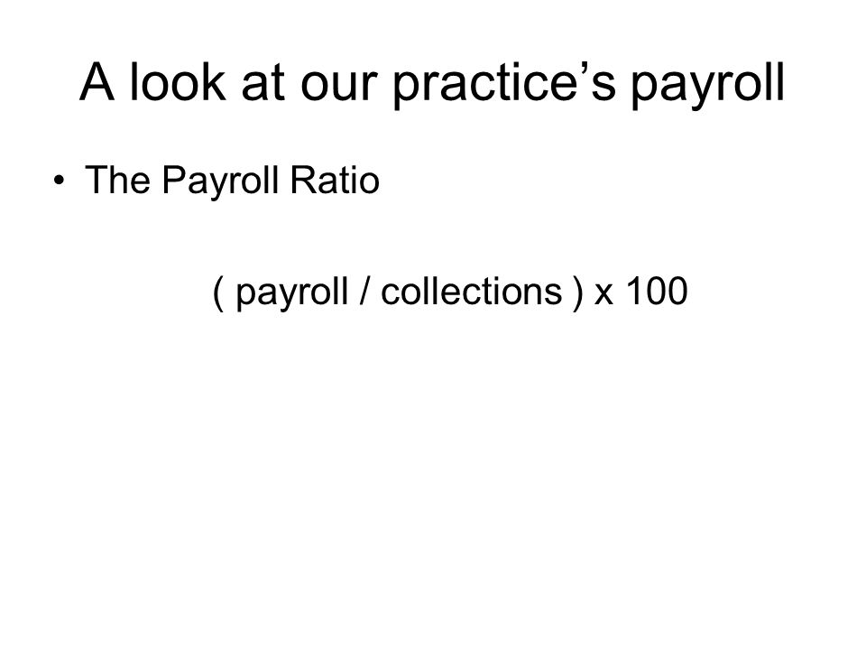 A look at our practice's payroll The Payroll Ratio ( payroll / collections ) x 100