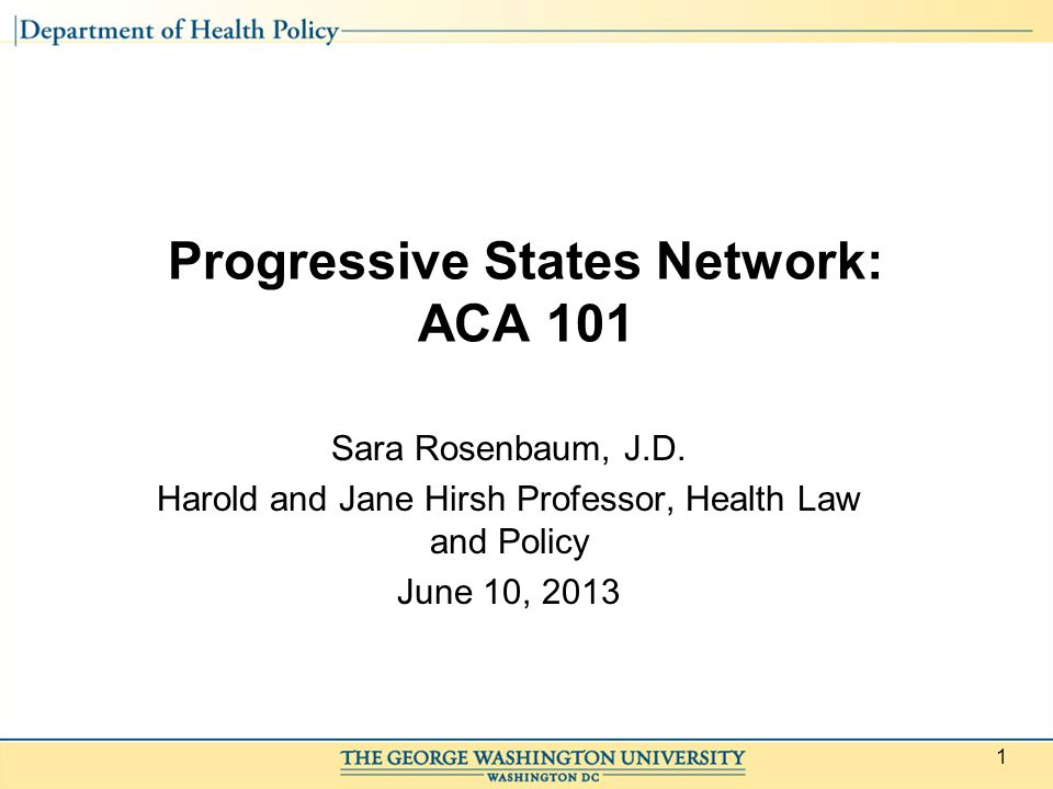 1 Progressive States Network: ACA 101 Sara Rosenbaum, J.D.