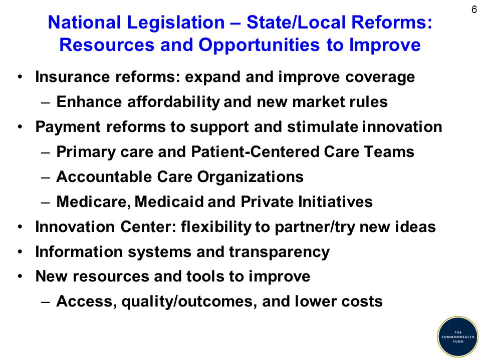 6 National Legislation – State/Local Reforms: Resources and Opportunities to Improve Insurance reforms: expand and improve coverage –Enhance affordability and new market rules Payment reforms to support and stimulate innovation –Primary care and Patient-Centered Care Teams –Accountable Care Organizations –Medicare, Medicaid and Private Initiatives Innovation Center: flexibility to partner/try new ideas Information systems and transparency New resources and tools to improve –Access, quality/outcomes, and lower costs