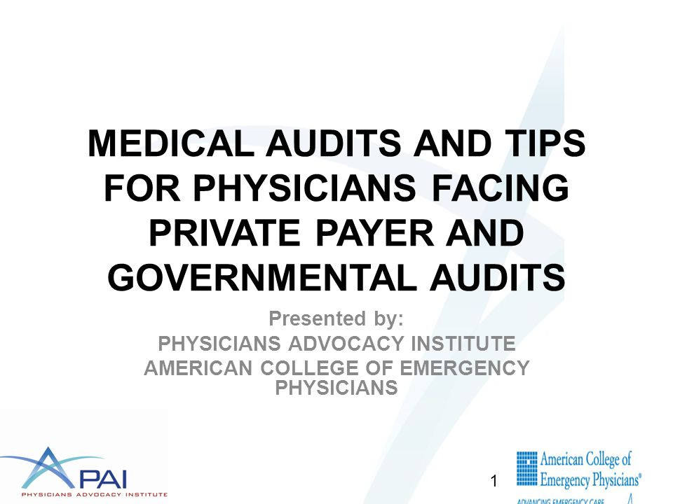 MEDICAL AUDITS AND TIPS FOR PHYSICIANS FACING PRIVATE PAYER AND GOVERNMENTAL AUDITS Presented by: PHYSICIANS ADVOCACY INSTITUTE AMERICAN COLLEGE OF EMERGENCY PHYSICIANS 1