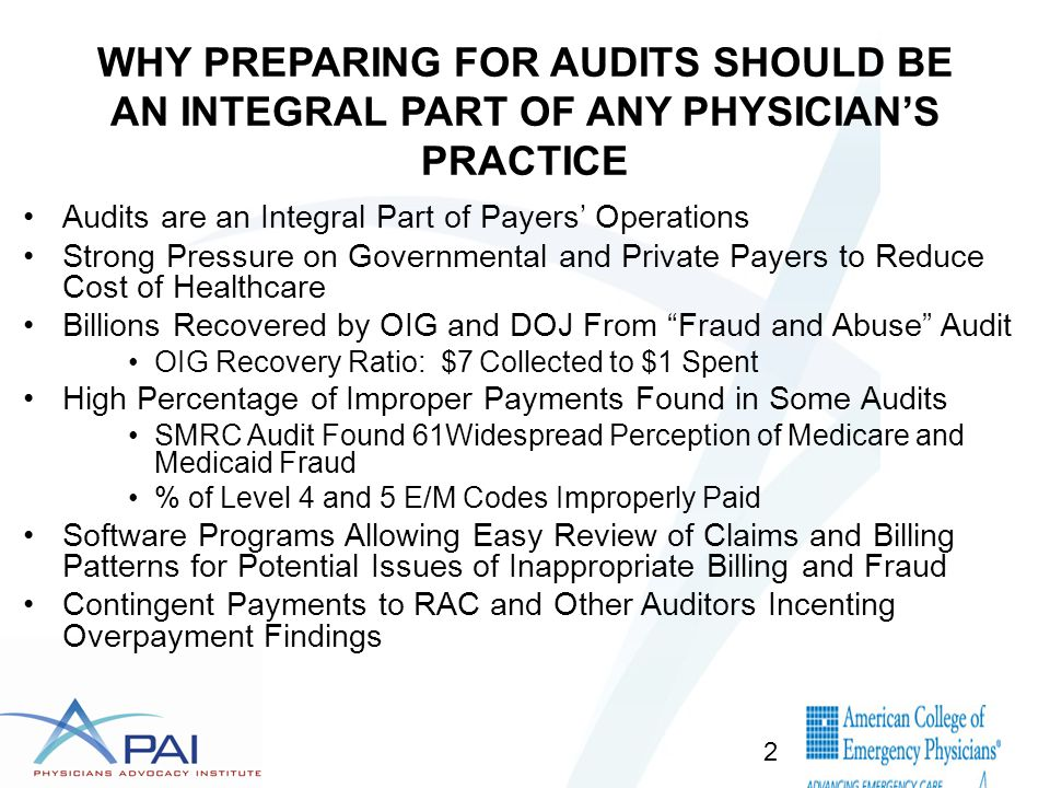 WHY PREPARING FOR AUDITS SHOULD BE AN INTEGRAL PART OF ANY PHYSICIAN'S PRACTICE Audits are an Integral Part of Payers' Operations Strong Pressure on Governmental and Private Payers to Reduce Cost of Healthcare Billions Recovered by OIG and DOJ From Fraud and Abuse Audit OIG Recovery Ratio: $7 Collected to $1 Spent High Percentage of Improper Payments Found in Some Audits SMRC Audit Found 61Widespread Perception of Medicare and Medicaid Fraud % of Level 4 and 5 E/M Codes Improperly Paid Software Programs Allowing Easy Review of Claims and Billing Patterns for Potential Issues of Inappropriate Billing and Fraud Contingent Payments to RAC and Other Auditors Incenting Overpayment Findings 2