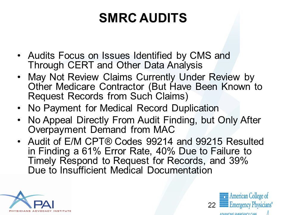 SMRC AUDITS Audits Focus on Issues Identified by CMS and Through CERT and Other Data Analysis May Not Review Claims Currently Under Review by Other Medicare Contractor (But Have Been Known to Request Records from Such Claims) No Payment for Medical Record Duplication No Appeal Directly From Audit Finding, but Only After Overpayment Demand from MAC Audit of E/M CPT® Codes 99214 and 99215 Resulted in Finding a 61% Error Rate, 40% Due to Failure to Timely Respond to Request for Records, and 39% Due to Insufficient Medical Documentation 22