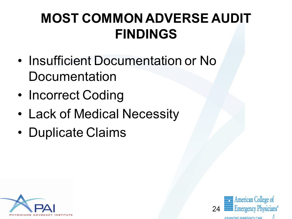 MOST COMMON ADVERSE AUDIT FINDINGS Insufficient Documentation or No Documentation Incorrect Coding Lack of Medical Necessity Duplicate Claims 24
