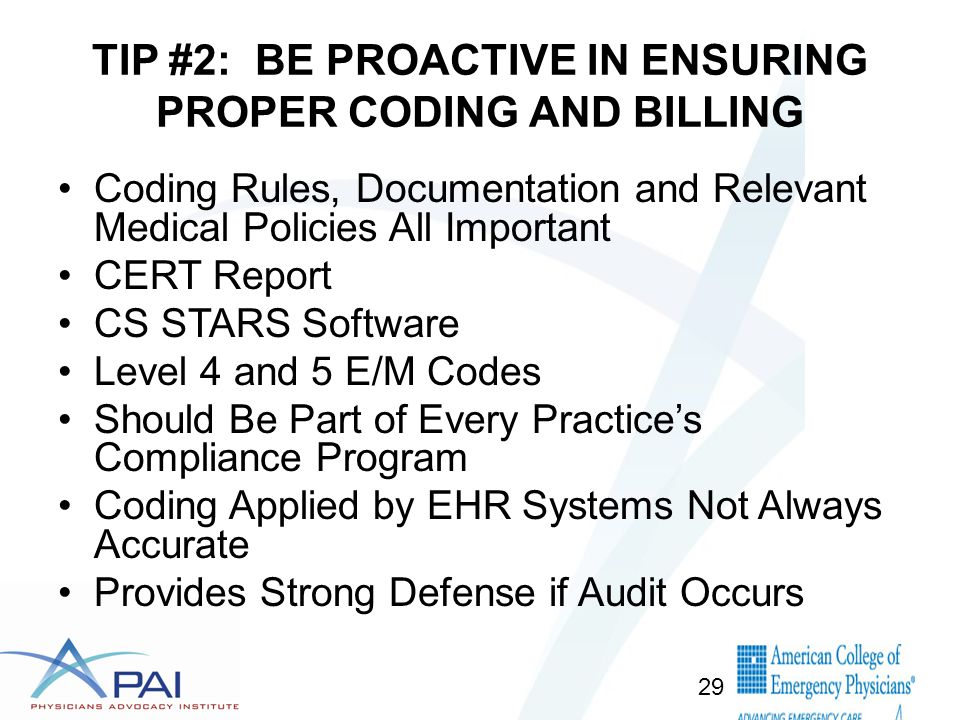TIP #2: BE PROACTIVE IN ENSURING PROPER CODING AND BILLING Coding Rules, Documentation and Relevant Medical Policies All Important CERT Report CS STARS Software Level 4 and 5 E/M Codes Should Be Part of Every Practice's Compliance Program Coding Applied by EHR Systems Not Always Accurate Provides Strong Defense if Audit Occurs 29