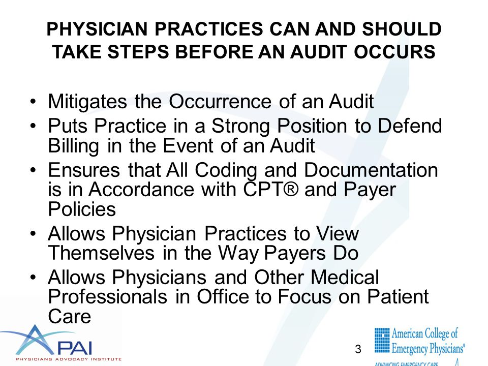 PHYSICIAN PRACTICES CAN AND SHOULD TAKE STEPS BEFORE AN AUDIT OCCURS Mitigates the Occurrence of an Audit Puts Practice in a Strong Position to Defend Billing in the Event of an Audit Ensures that All Coding and Documentation is in Accordance with CPT® and Payer Policies Allows Physician Practices to View Themselves in the Way Payers Do Allows Physicians and Other Medical Professionals in Office to Focus on Patient Care 3