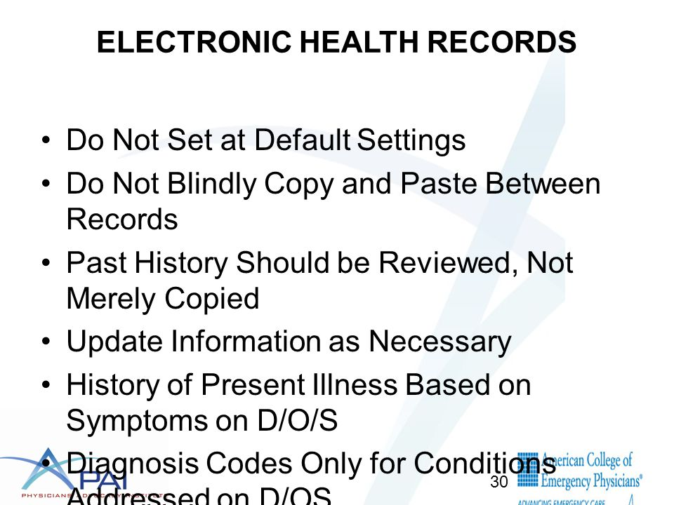 ELECTRONIC HEALTH RECORDS Do Not Set at Default Settings Do Not Blindly Copy and Paste Between Records Past History Should be Reviewed, Not Merely Copied Update Information as Necessary History of Present Illness Based on Symptoms on D/O/S Diagnosis Codes Only for Conditions Addressed on D/OS Review Coding to Ensure Accuracy 30