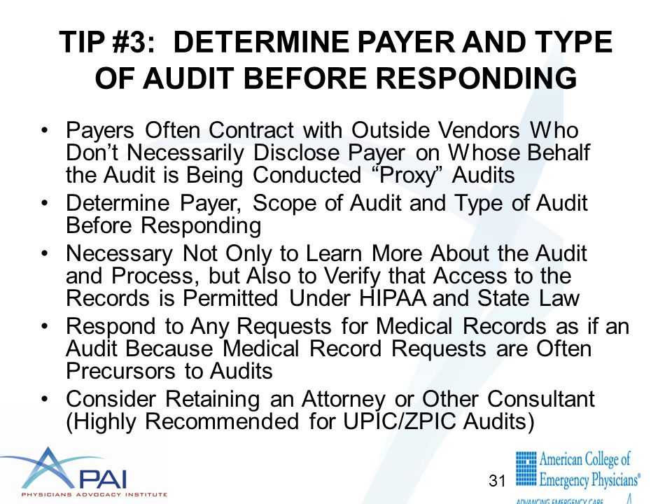 TIP #3: DETERMINE PAYER AND TYPE OF AUDIT BEFORE RESPONDING Payers Often Contract with Outside Vendors Who Don't Necessarily Disclose Payer on Whose Behalf the Audit is Being Conducted Proxy Audits Determine Payer, Scope of Audit and Type of Audit Before Responding Necessary Not Only to Learn More About the Audit and Process, but Also to Verify that Access to the Records is Permitted Under HIPAA and State Law Respond to Any Requests for Medical Records as if an Audit Because Medical Record Requests are Often Precursors to Audits Consider Retaining an Attorney or Other Consultant (Highly Recommended for UPIC/ZPIC Audits) 31