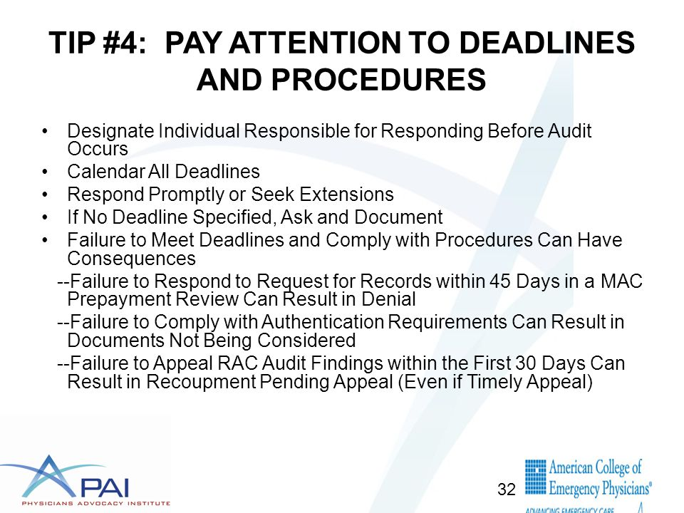 TIP #4: PAY ATTENTION TO DEADLINES AND PROCEDURES Designate Individual Responsible for Responding Before Audit Occurs Calendar All Deadlines Respond Promptly or Seek Extensions If No Deadline Specified, Ask and Document Failure to Meet Deadlines and Comply with Procedures Can Have Consequences --Failure to Respond to Request for Records within 45 Days in a MAC Prepayment Review Can Result in Denial --Failure to Comply with Authentication Requirements Can Result in Documents Not Being Considered --Failure to Appeal RAC Audit Findings within the First 30 Days Can Result in Recoupment Pending Appeal (Even if Timely Appeal) 32