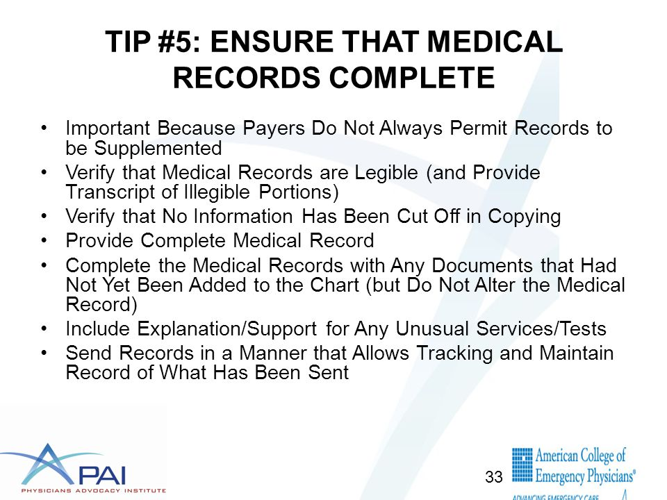 TIP #5: ENSURE THAT MEDICAL RECORDS COMPLETE Important Because Payers Do Not Always Permit Records to be Supplemented Verify that Medical Records are