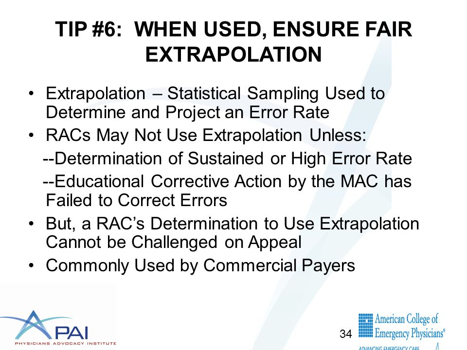 TIP #6: WHEN USED, ENSURE FAIR EXTRAPOLATION Extrapolation – Statistical Sampling Used to Determine and Project an Error Rate RACs May Not Use Extrapolation Unless: --Determination of Sustained or High Error Rate --Educational Corrective Action by the MAC has Failed to Correct Errors But, a RAC's Determination to Use Extrapolation Cannot be Challenged on Appeal Commonly Used by Commercial Payers 34