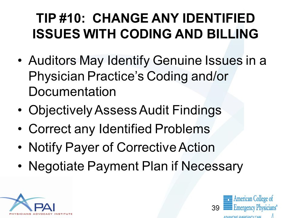 TIP #10: CHANGE ANY IDENTIFIED ISSUES WITH CODING AND BILLING Auditors May Identify Genuine Issues in a Physician Practice's Coding and/or Documentation Objectively Assess Audit Findings Correct any Identified Problems Notify Payer of Corrective Action Negotiate Payment Plan if Necessary 39