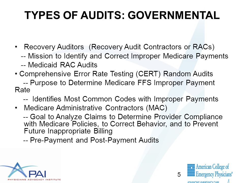 TYPES OF AUDITS: GOVERNMENTAL Recovery Auditors (Recovery Audit Contractors or RACs) -- Mission to Identify and Correct Improper Medicare Payments -- Medicaid RAC Audits Comprehensive Error Rate Testing (CERT) Random Audits -- Purpose to Determine Medicare FFS Improper Payment Rate -- Identifies Most Common Codes with Improper Payments Medicare Administrative Contractors (MAC) -- Goal to Analyze Claims to Determine Provider Compliance with Medicare Policies, to Correct Behavior, and to Prevent Future Inappropriate Billing -- Pre-Payment and Post-Payment Audits 5