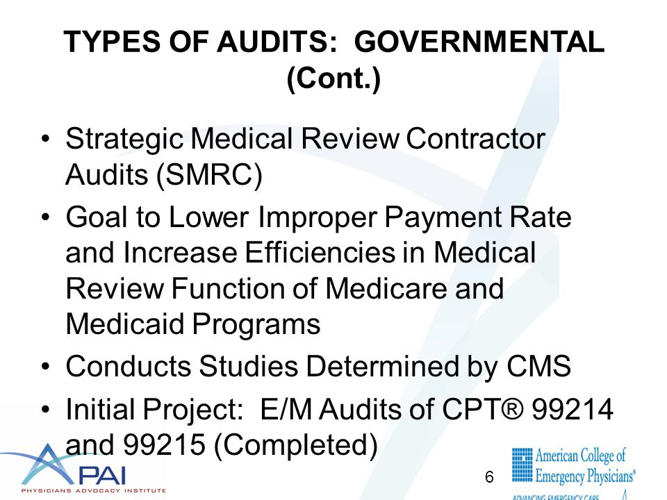 TYPES OF AUDITS: GOVERNMENTAL (Cont.) Strategic Medical Review Contractor Audits (SMRC) Goal to Lower Improper Payment Rate and Increase Efficiencies in Medical Review Function of Medicare and Medicaid Programs Conducts Studies Determined by CMS Initial Project: E/M Audits of CPT® 99214 and 99215 (Completed) 6