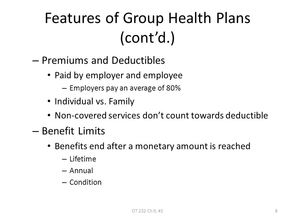 Features of Group Health Plans (cont'd.) – Premiums and Deductibles Paid by employer and employee – Employers pay an average of 80% Individual vs. Fam