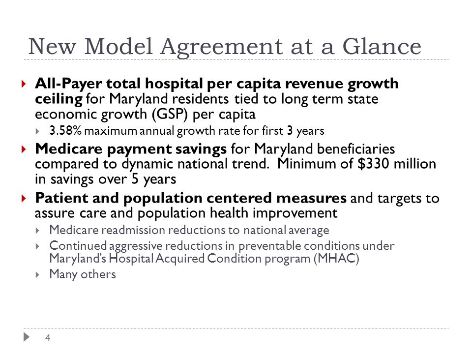 4 New Model Agreement at a Glance  All-Payer total hospital per capita revenue growth ceiling for Maryland residents tied to long term state economic growth (GSP) per capita  3.58% maximum annual growth rate for first 3 years  Medicare payment savings for Maryland beneficiaries compared to dynamic national trend.