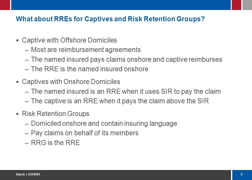 9 Marsh | ASHRM What about RREs for Captives and Risk Retention Groups?  Captive with Offshore Domiciles – Most are reimbursement agreements – The na