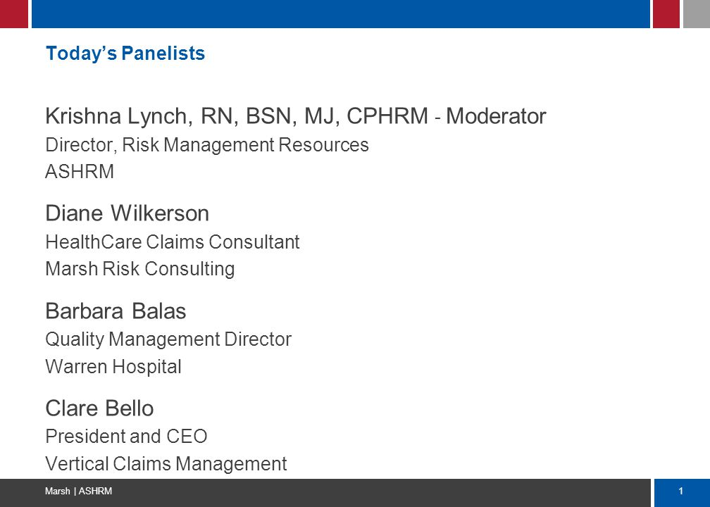 1 Marsh | ASHRM Today's Panelists Krishna Lynch, RN, BSN, MJ, CPHRM - Moderator Director, Risk Management Resources ASHRM Diane Wilkerson HealthCare C