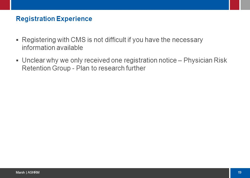 19 Marsh | ASHRM Registration Experience  Registering with CMS is not difficult if you have the necessary information available  Unclear why we only