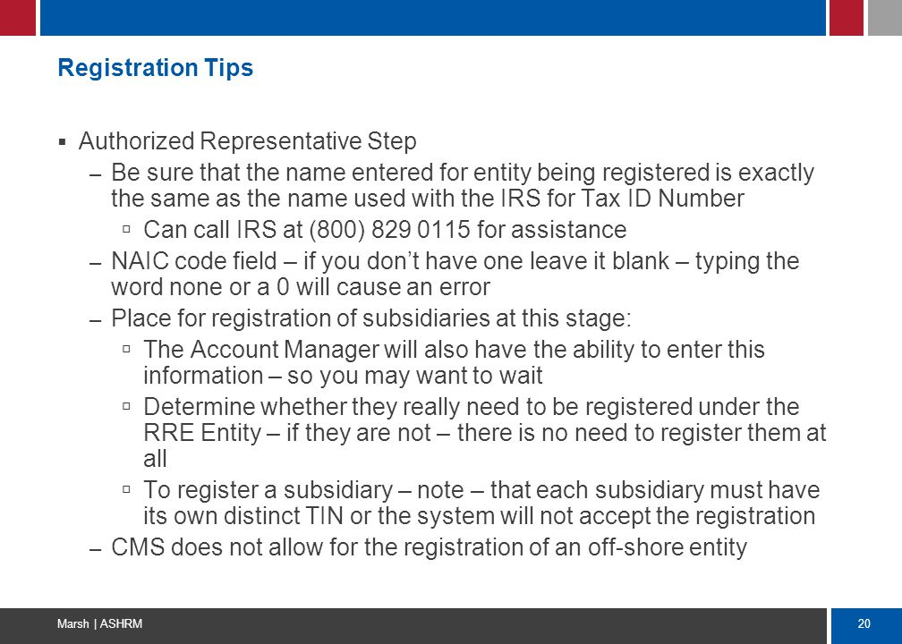 20 Marsh | ASHRM Registration Tips  Authorized Representative Step – Be sure that the name entered for entity being registered is exactly the same as