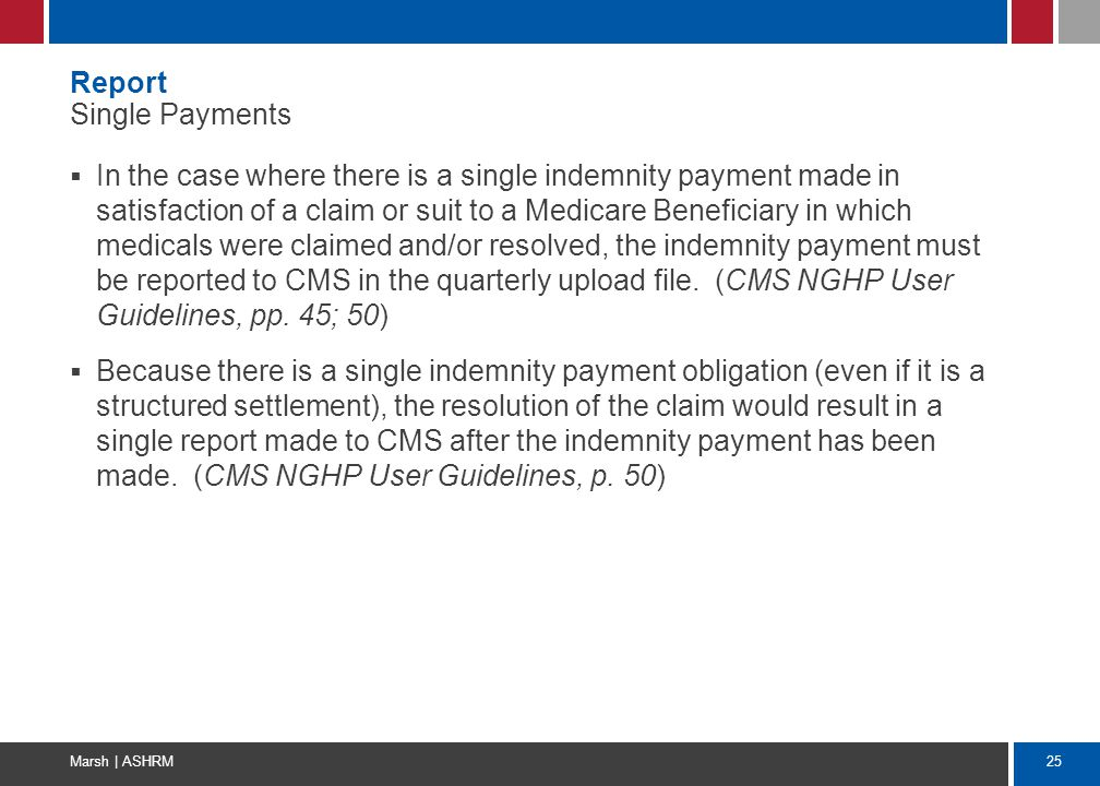 25 Marsh | ASHRM Report Single Payments  In the case where there is a single indemnity payment made in satisfaction of a claim or suit to a Medicare