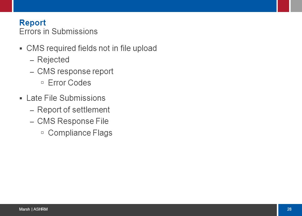 28 Marsh | ASHRM Report Errors in Submissions  CMS required fields not in file upload – Rejected – CMS response report  Error Codes  Late File Subm