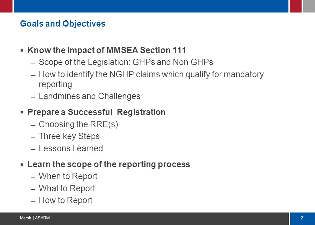 2 Marsh | ASHRM Goals and Objectives  Know the Impact of MMSEA Section 111 – Scope of the Legislation: GHPs and Non GHPs – How to identify the NGHP c