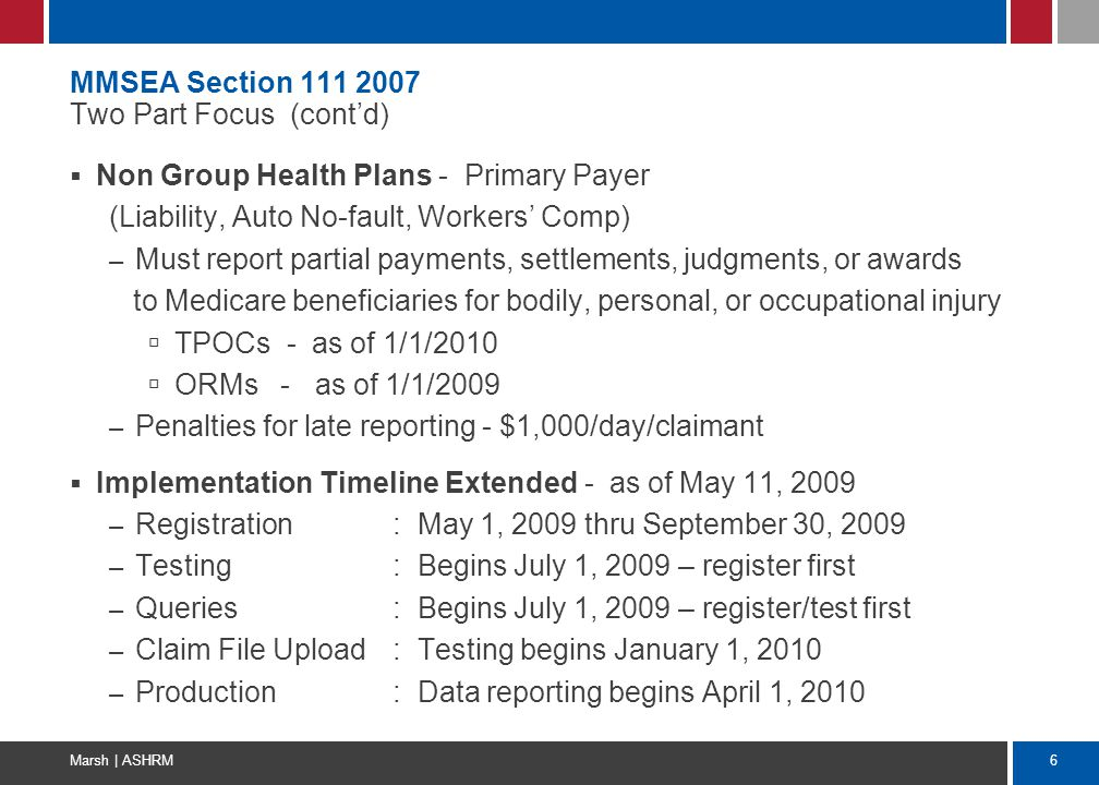 6 Marsh | ASHRM MMSEA Section 111 2007 Two Part Focus (cont'd)  Non Group Health Plans - Primary Payer (Liability, Auto No-fault, Workers' Comp) – Mu